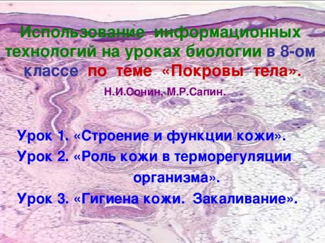 Использование информационных технологий на уроках биологии  в 8-ом классе по теме «Покровы тела».   Н.И.Сонин, М.Р.Сапин. Урок 1. «Строение и функции кожи». Урок 2. «Роль кожи в терморегуляции  организма». Урок 3. «Гигиена кожи. Закаливание».