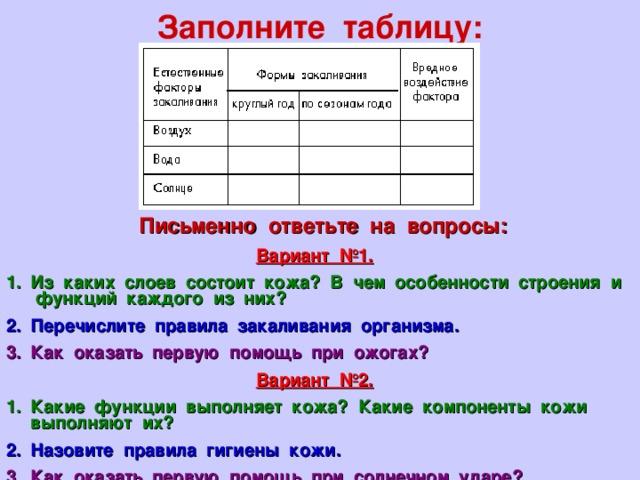Заполните таблицу: Письменно ответьте на вопросы: Вариант №1. Из каких слоев состоит кожа? В чем особенности строения и функций каждого из них? Перечислите правила закаливания организма. Как оказать первую помощь при ожогах? Вариант №2.