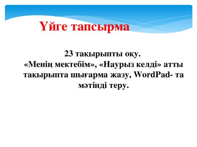 Үйге тапсырма 23 тақырыпты оқу. «Менің мектебім», «Наурыз келді» атты тақырыпта шығарма жазу, WordPad- та мәтінді теру.