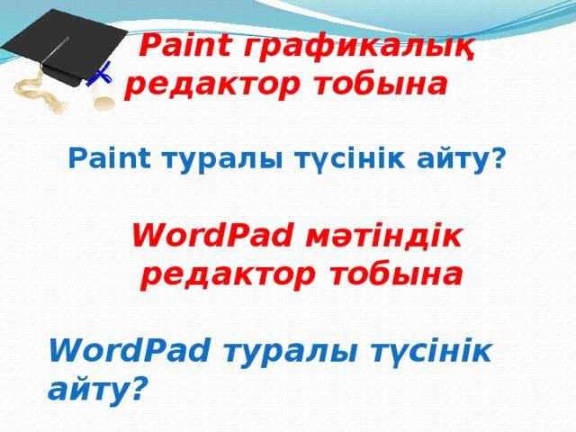Paint графикалық редактор тобына  Paint туралы түсінік айту? WordPad мәтіндік редактор тобына  WordPad туралы түсінік айту?