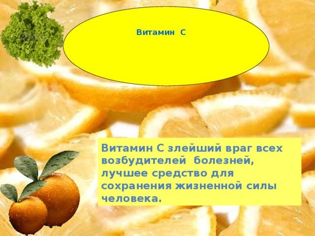 Витамин С Витамин С злейший враг всех возбудителей болезней, лучшее средство для сохранения жизненной силы человека.