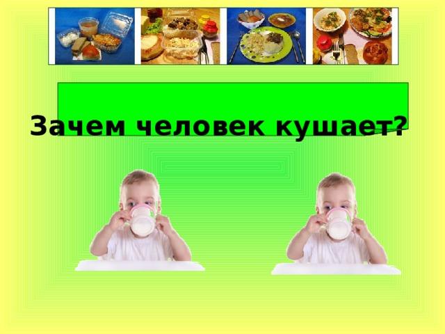 Зачем человек кушает?
