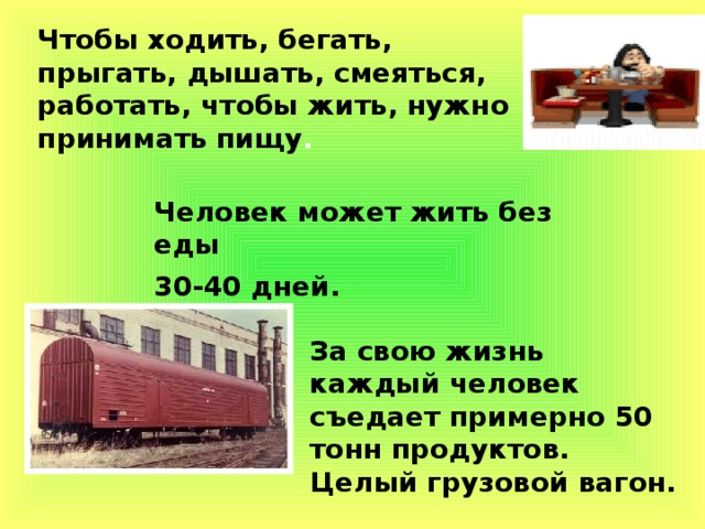 Чтобы ходить, бегать, прыгать, дышать, смеяться, работать, чтобы жить, нужно принимать пищу .  Человек может жить без еды 30-40 дней. За свою жизнь каждый человек съедает примерно 50 тонн продуктов. Целый грузовой вагон.