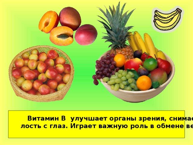 Витамин В улучшает органы зрения, снимает уста- лость с глаз. Играет важную роль в обмене веществ.