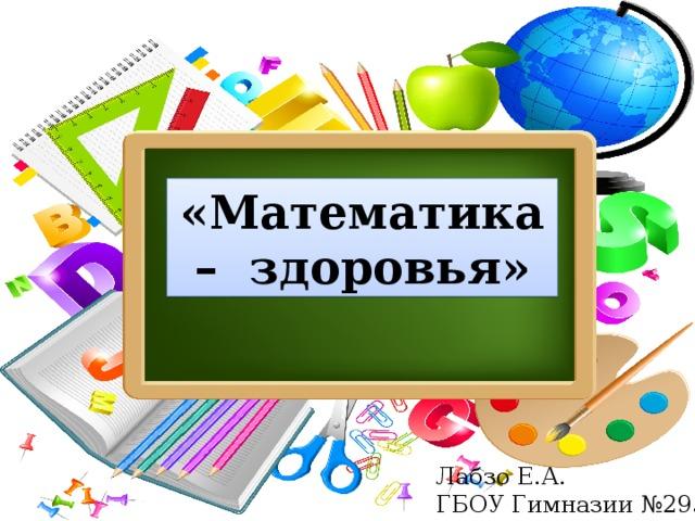 «Математика – здоровья» Лабзо Е.А. ГБОУ Гимназии №295