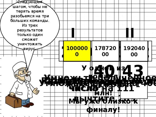 Следующем шагом, чтобы не терять время разобьемся на три больших команды. Из трех результатов только один сможет уничтожить вирус. I II III  80  4 1000000 4468 17872000 1000000 19204000 290 366 372 290  77  1  86  83  43  40  2 222 4801 250 4773 4440 У одной из команд получился ответ 1 млн! Мы уже близко к финалу! Из данного числа вычтите 289 Умножьте полученное число на 111 Прибавьте к разности 3 Разделите сумму на два Прибавьте 28 Умножьте сумму на 4000