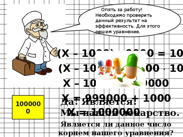 Опять за работу! Необходимо проверить данный результат на эффективность. Для этого решим уравнение. (Х – 1000) : 9990 = 100 (Х – 1000) = 9900  100 Х – 1000 = 999000 Х = 999000 + 1000 Да! Является! Мы нашли лекарство. 1000000 Х = 1000000 Является ли данное число корнем нашего уравнения?