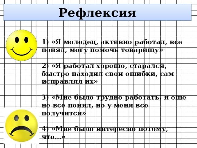 Рефлексия 1) «Я молодец, активно работал, все понял, могу помочь товарищу»  2) «Я работал хорошо, старался, быстро находил свои ошибки, сам исправлял их»  3) «Мне было трудно работать, я еще не все понял, но у меня все получится»  4) «Мне было интересно потому, что…»
