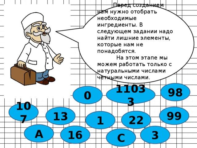 Перед созданием нам нужно отобрать необходимые ингредиенты. В следующем задании надо найти лишние элементы, которые нам не понадобятся.  На этом этапе мы можем работать только с натуральными числами четными числами. 98 11033 0 107 99 13 22 1 А 16 3 С