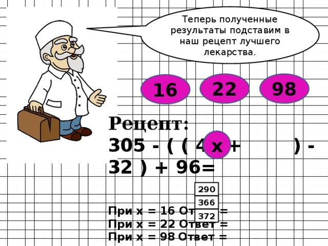 Теперь полученные результаты подставим в наш рецепт лучшего лекарства. 98 22 16 Рецепт: 305 - ( ( 45 + ) - 32 ) + 96=   При х = 16 Ответ = При х = 22 Ответ = При х = 98  Ответ = х 290 366 372