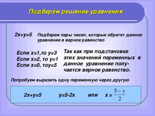Подберём решение уравнения 2х+у=5  Подберем пары чисел, которые обратят данное уравнение в верное равенство Так как при подстановке этих значений переменных в данное уравнение полу- чается верное равенство. Если х=1,то у=3 Если х=2, то у=1 Если х=0, тоу=5 Попробуем выразить одну переменную через другую  2х+у=5 у=5-2х или х =