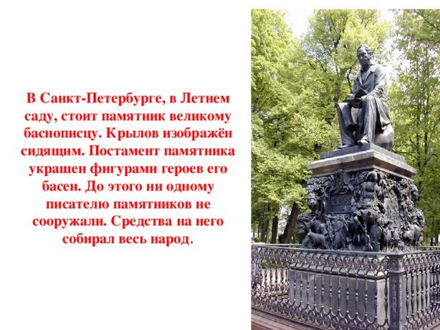 В Санкт-Петербурге, в Летнем саду, стоит памятник великому баснописцу. Крылов изображён сидящим. Постамент памятника украшен фигурами героев его басен. До этого ни одному писателю памятников не сооружали. Средства на него собирал весь народ .