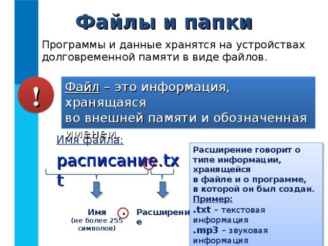Файлы и папки Программы и данные хранятся на устройствах долговременной памяти в виде файлов. Файл – это информация, хранящаяся  во внешней памяти и обозначенная именем. ! Имя файла: расписание. txt Расширение говорит о типе информации, хранящейся  в файле и о программе,  в которой он был создан. Пример: .txt – текстовая информация .mp3 – звуковая информация .avi – видео информация . Имя (не более 255 символов) Расширение