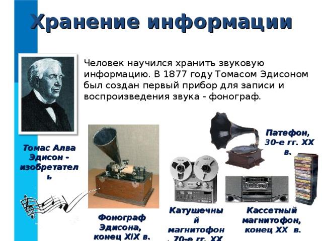 Хранение информации Человек научился хранить звуковую информацию. В 1877 году Томасом Эдисоном был создан первый прибор для записи и воспроизведения звука - фонограф. Патефон,  30-е гг. XX в.  Томас Алва Эдисон - изобретатель Катушечный магнитофон, 70-е гг. XX в. Кассетный магнитофон,  конец XX в. Фонограф Эдисона,  конец XIX в.