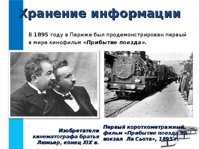 Хранение информации В 1895 году в Париже был продемонстрирован первый в мире кинофильм «Прибытие поезда». Первый короткометражный фильм «Прибытие поезда на вокзал Ла Сьота», 1895 г. Изобретатели кинематографа братья Люмьер, конец XIX в.