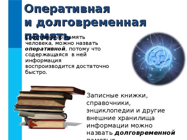 Оперативная  и долговременная память Собственную память человека, можно назвать оперативной , потому что содержащаяся в ней информация воспроизводится достаточно быстро. Записные книжки, справочники, энциклопедии и другие внешние хранилища информации можно назвать долговременной памятью.