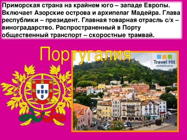 Приморская страна на крайнем юго – западе Европы. Включает Азорские острова и архипелаг Мадейра. Глава республики – президент. Главная товарная отрасль с/х – виноградарство. Распространенный в Порту общественный транспорт – скоростные трамвай.