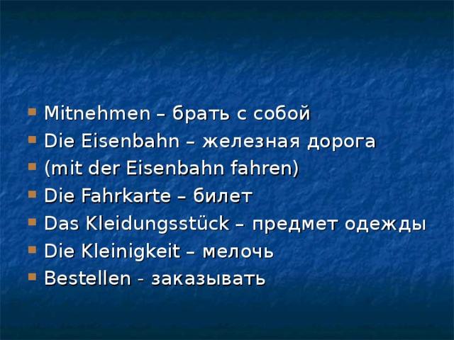 Mitnehmen – брать с собой Die Eisenbahn – железная дорога (mit der Eisenbahn fahren) Die Fahrkarte – билет Das Kleidungsstück – предмет одежды Die Kleinigkeit – мелочь Bestellen - заказывать