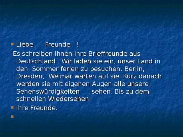 Liebe Freunde !  Es schreiben Ihnen ihre Brieffreunde aus Deutschland . Wir laden sie ein, unser Land in den Sommer ferien zu besuchen. Berlin, Dresden, Weimar warten auf sie. Kurz danach werden sie mit eigenen Augen alle unsere Sehenswürdigkeiten sehen. Bis zu dem schnellen Wiedersehen Ihre Freunde.