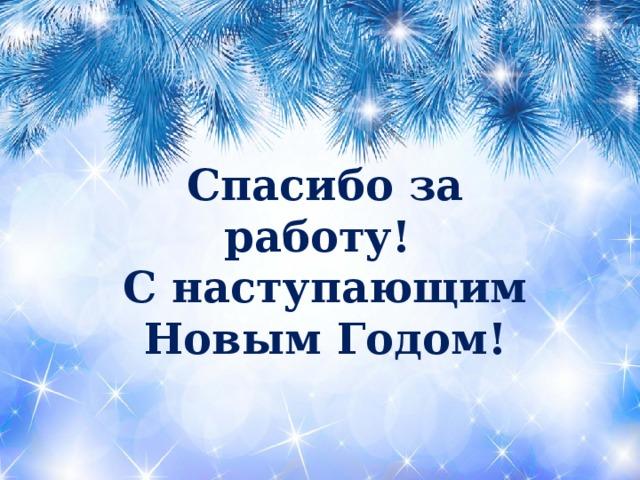 Спасибо за работу! С наступающим Новым Годом!