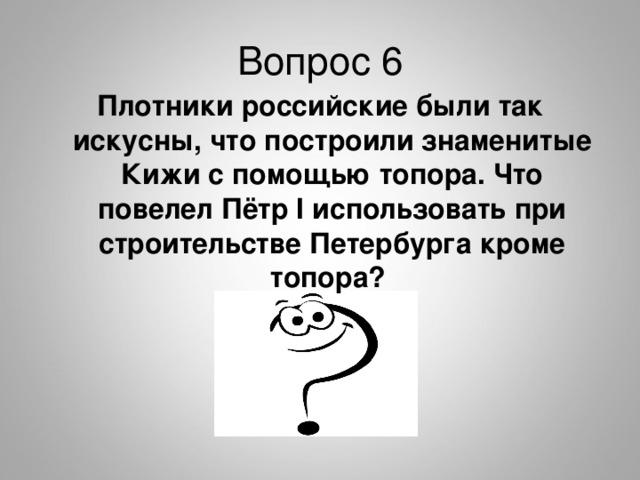 Вопрос 6 Плотники российские были так искусны, что построили знаменитые Кижи с помощью топора. Что повелел Пётр I использовать при строительстве Петербурга кроме топора?