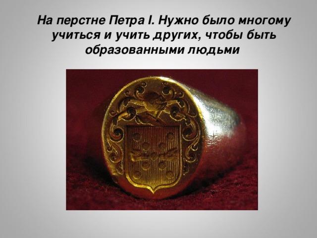 На перстне Петра I. Нужно было многому учиться и учить других, чтобы быть образованными людьми  http://upload.wikimedia.org/wikipedia/commons/thumb/d/d2/Baronnet-signet-ring.JPG/800px-Baronnet-signet-ring.JPG