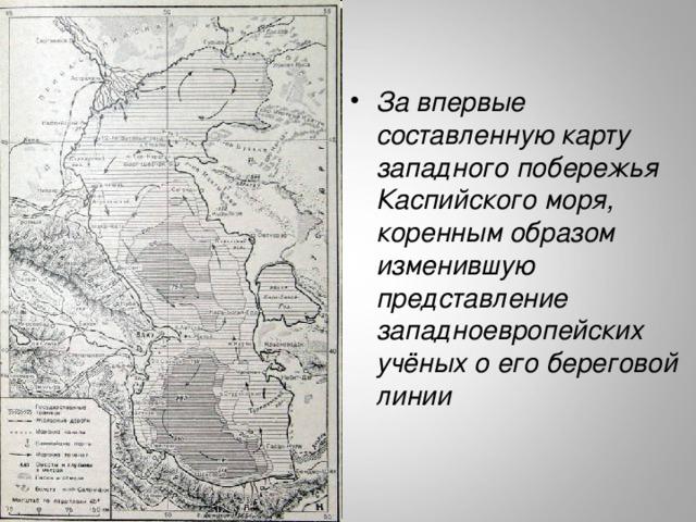 За впервые составленную карту западного побережья Каспийского моря, коренным образом изменившую представление западноевропейских учёных о его береговой линии  http://stepnoy-sledopyt.narod.ru/geologia/kmore/4.jpg