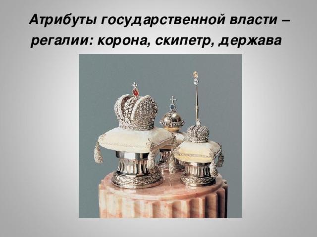 Атрибуты государственной власти – регалии: корона, скипетр, держава  http://img-fotki.yandex.ru/get/5406/wise-cat.37/0_d9bbd_2957d8c_XL