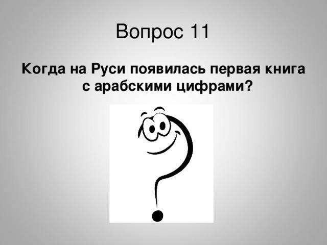 Вопрос 11 Когда на Руси появилась первая книга с арабскими цифрами?