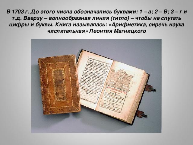 В 1703 г. До этого числа обозначались буквами: 1 – а; 2 – В; 3 – г и т.д. Вверху – волнообразная линия (титло) – чтобы не спутать цифры и буквы. Книга называлась: «Арифметика, сиречь наука числительная» Леонтия Магницкого http://www.hermitagemuseum.org/imgs_Ru/04/b2005/hm4_2_16_5_big.jpg