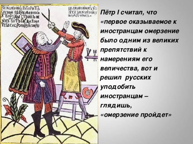 Пётр I считал, что «первое оказываемое к иностранцам омерзение было одним из великих препятствий к намерениям его величества, вот и решил русских уподобить иностранцам – глядишь, «омерзение пройдет» http://stroipark.com/?dcc=peter-the-great-pictures-7RWbYeJwwV9nERUq3ittdquEOtzcGd2qbFwBghRgC8_d8tjNNFBP5v4Dg7gwqXbE/L601l342o0W71kx5uPX0_KvaNNfWDC8hIcCj1n4RMdAloNRYS_MF/SfdZTytRYdkpBNImojItXWgU5F0g==5s6.jpg