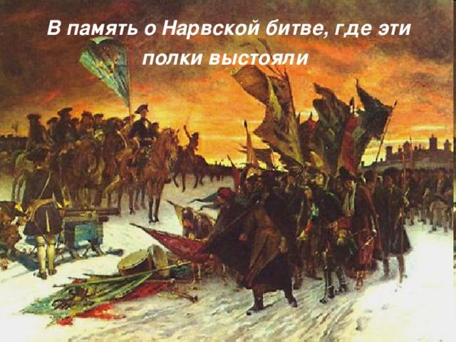 В память о Нарвской битве, где эти полки выстояли  http://www.vokrugsveta.ru/img/cmn/2008/08/29/018.jpg