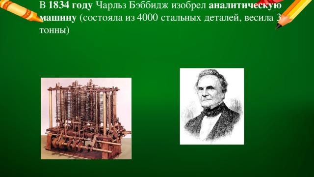В 1834 году Чарльз Бэббидж изобрел аналитическую машину (состояла из 4000 стальных деталей, весила 3 тонны)