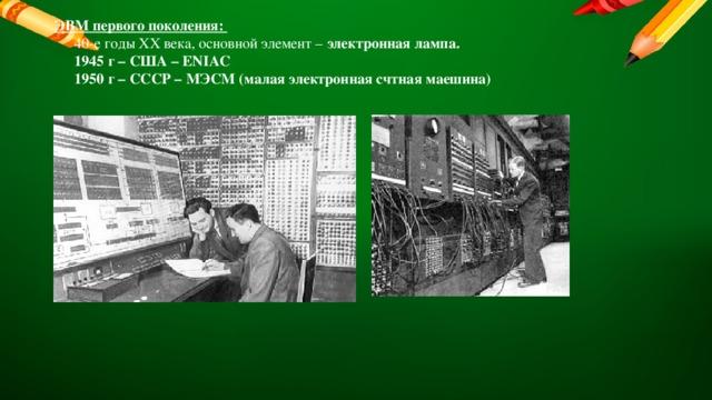 ЭВМ первого поколения:  40-е годы XX века, основной элемент – электронная лампа.  1945 г – США – ENIAC  1950 г – СССР – МЭСМ (малая электронная счтная маешина)