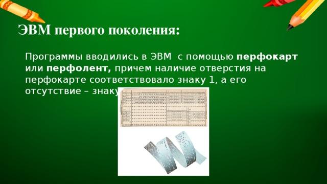 ЭВМ первого поколения: Программы вводились в ЭВМ с помощью перфокарт или перфолент, причем наличие отверстия на перфокарте соответствовало знаку 1, а его отсутствие – знаку 0.