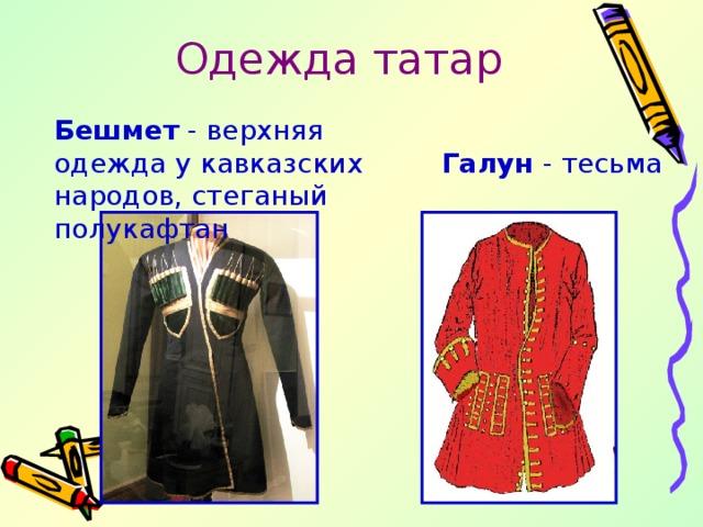 Одежда татар Бешмет - верхняя одежда у кавказских народов, стеганый полукафтан Галун - тесьма