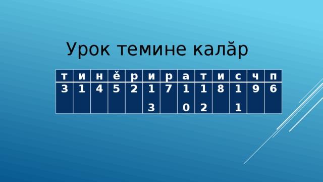Урок темине калăр т и 3 1 н ě 4 р 5 и 2 13 р а 7 10 т и 12 8 с ч 11 п 9 6