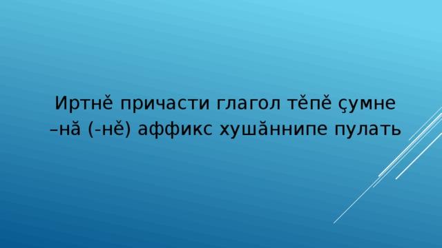 Иртнě причасти глагол тěпě çумне – нă (-нě) аффикс хушăннипе пулать