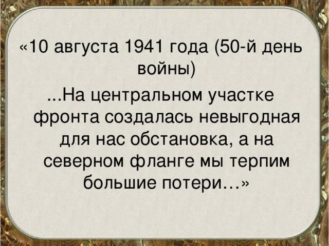 «10 августа 1941 года (50-й день войны) ...На центральном участке фронта создалась невыгодная для нас обстановка, а на северном фланге мы терпим большие потери…»