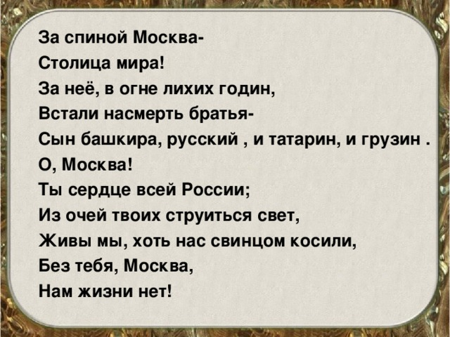 За спиной Москва- Столица мира! За неё, в огне лихих годин, Встали насмерть братья- Сын башкира, русский , и татарин, и грузин . О, Москва! Ты сердце всей России; Из очей твоих струиться свет, Живы мы, хоть нас свинцом косили, Без тебя, Москва, Нам жизни нет!