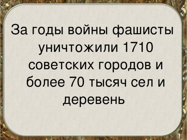 За годы войны фашисты уничтожили 1710 советских городов и более 70 тысяч сел и деревень