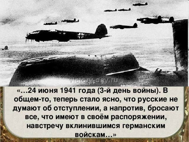 «…24 июня 1941 года (3-й день войны). В общем-то, теперь стало ясно, что русские не думают об отступлении, а напротив, бросают все, что имеют в своём распоряжении, навстречу вклинившимся германским войскам…»