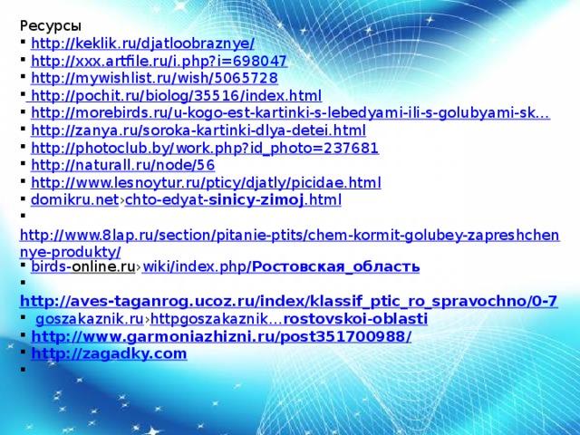 Ресурсы  http://keklik.ru/djatloobraznye/  http://xxx.artfile.ru/i.php?i=698047  http://mywishlist.ru/wish/5065728 http://pochit.ru/biolog/35516/index.html  http://morebirds.ru/u-kogo-est-kartinki-s-lebedyami-ili-s-golubyami-sk…  http://zanya.ru/soroka-kartinki-dlya-detei.html  http://photoclub.by/work.php?id_photo=237681  http://naturall.ru/node/56  http://www.lesnoytur.ru/pticy/djatly/picidae.html  domikru.net › chto-edyat- sinicy - zimoj .html  http://www.8lap.ru/section/pitanie-ptits/chem-kormit-golubey-zapreshchennye-produkty/  birds- online.ru › wiki /index.php/ Ростовская _ область  http://aves-taganrog.ucoz.ru/index/klassif_ptic_ro_spravochno/0-7   goszakaznik.ru › httpgoszakaznik … rostovskoi - oblasti  http://www.garmoniazhizni.ru/post351700988/  http://zagadky.com