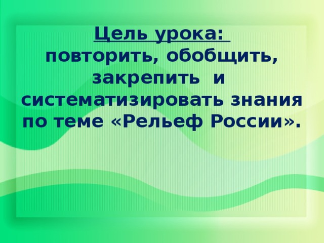 Цель урока:  повторить, обобщить, закрепить и систематизировать знания по теме «Рельеф России».
