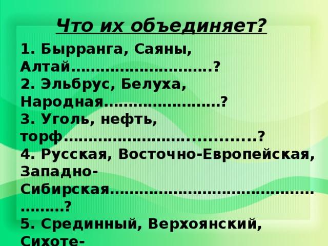Что их объединяет? 1. Бырранга, Саяны, Алтай………………………..?  2. Эльбрус, Белуха, Народная……………………?  3. Уголь, нефть, торф……………………..............?  4. Русская, Восточно-Европейская, Западно- Сибирская……………………………………………?  5. Срединный, Верхоянский, Сихоте- Алинь………………………………............?  6. Среднерусская, Приволжская, Валдайская...?  7. Землетрясения, оползни, сели………………..?