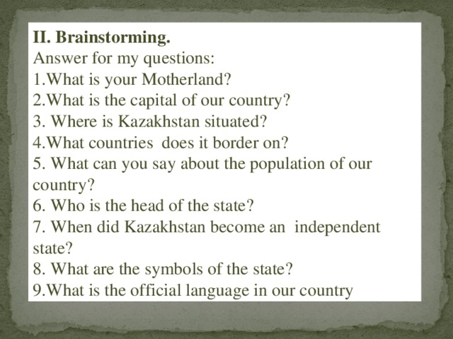 II. Brainstorming. Answer for my questions: 1.What is your Motherland? 2.What is the capital of our country? 3. Where is Kazakhstan situated? 4.What countries does it border on? 5. What can you say about the population of our country? 6. Who is the head of the state? 7. When did Kazakhstan become an independent state? 8. What are the symbols of the state? 9.What is the official language in our country ?,