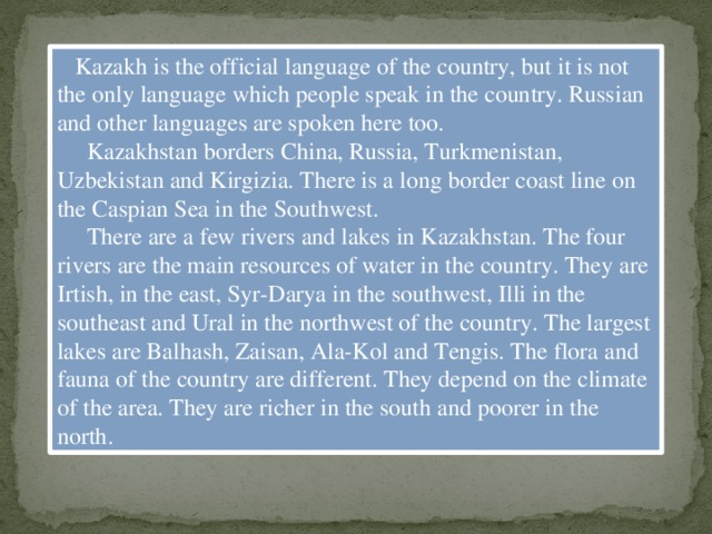 Kazakh is the official language of the country, but it is not the only language which people speak in the country. Russian and other languages are spoken here too.  Kazakhstan borders China, Russia, Turkmenistan, Uzbekistan and Kirgizia. There is a long border coast line on the Caspian Sea in the Southwest.  There are a few rivers and lakes in Kazakhstan. The four rivers are the main resources of water in the country. They are Irtish, in the east, Syr-Darya in the southwest, Illi in the southeast and Ural in the northwest of the country. The largest lakes are Balhash, Zaisan, Ala-Kol and Tengis. The flora and fauna of the country are different. They depend on the climate of the area. They are richer in the south and poorer in the north.