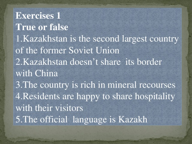Exercises 1 True or false 1.Kazakhstan is the second largest country of the former Soviet Union 2.Kazakhstan doesn't share its border with China 3.The country is rich in mineral recourses 4.Residents are happy to share hospitality with their visitors 5.The official language is Kazakh