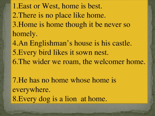 1.East or West, home is best. 2.There is no place like home. 3.Home is home though it be never so homely. 4.An Englishman's house is his castle. 5.Every bird likes it sown nest. 6.The wider we roam, the welcomer home. 7.He has no home whose home is everywhere. 8.Every dog is a lion at home.