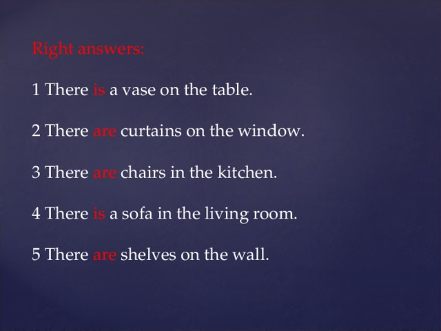 Right answers: 1 There is a vase on the table. 2 There are curtains on the window. 3 There are chairs in the kitchen. 4 There is a sofa in the living room. 5 There are shelves on the wall.